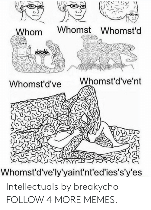 Whomstdve: Whomst Whomst'd  Whom  Whomst'd've'nt  Whomst'd've  Whomst'd've'ly'yaint'nt'ed'ies's'y'es Intellectuals by breakycho FOLLOW 4 MORE MEMES.