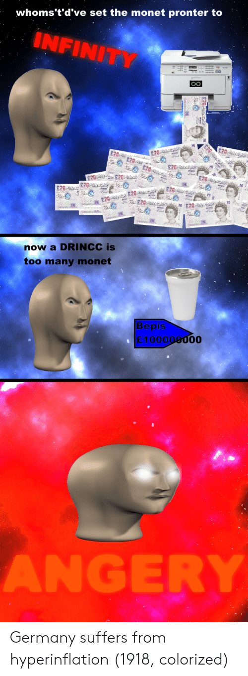 Whomstdve: whoms't'd've set the monet pronter to  INFINI  CO  20  20  20  20 $20  E20  now a DRINCC is  too many monet  Bepis  £100000000 Germany suffers from hyperinflation (1918, colorized)