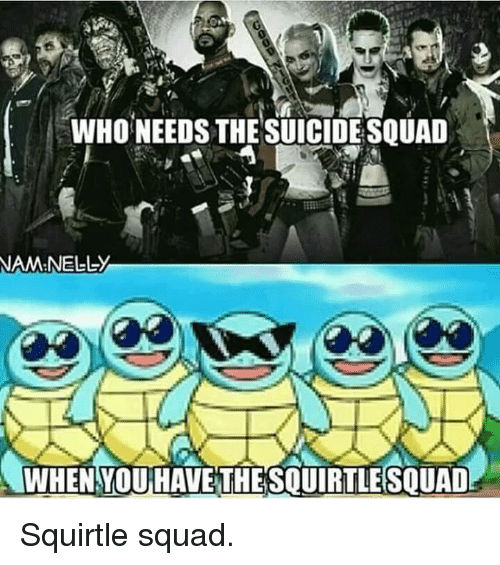 Pokemon, Squad, and Suicide Squad: WHONEEDS THE SUICIDE SQUAD  NAM NELL-y  WHEN YOU HAVE THESQUIRTLESQUAD Squirtle squad.