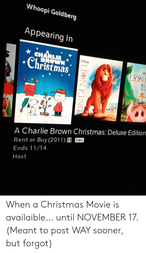 Whoopi Goldberg: Whoopi Goldberg  Appearing In  CHARLIE  BROWN  Christmas  LION  12  THE  A Charlie Brown Christmas: Deluxe Edition  Rent or Buy(2011) G ENG  Ends 11/14  Host  THE  LION KING When a Christmas Movie is availaible... until NOVEMBER 17. (Meant to post WAY sooner, but forgot)