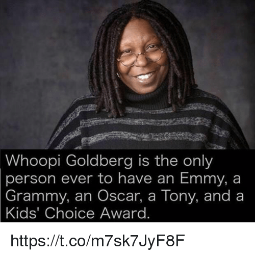Whoopi Goldberg, Kids, and Grammy: Whoopi Goldberg is the only  person ever to have an Emmy, a  Grammy, an Oscar, a Tony, and a  Kids' Choice Award https://t.co/m7sk7JyF8F