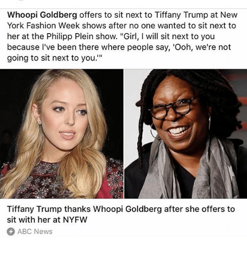 """Whoopie: Whoopi Goldberg offers to sit next to Tiffany Trump at New  York Fashion Week shows after no one wanted to sit next to  her at the Philipp Plein show. """"Girl, will sit next to you  because I've been there where people say, 'Ooh, we're not  going to sit next to you.""""  Tiffany Trump thanks Whoopi Goldberg after she offers to  sit with her at NYFW  ABC News"""