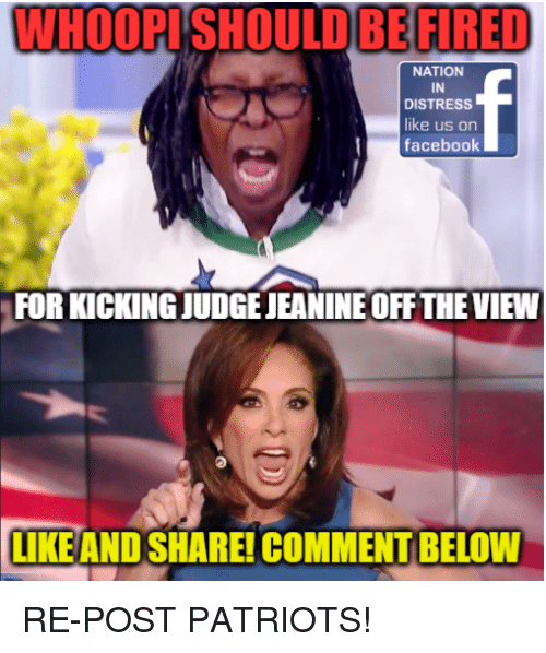 Facebook, Memes, and Patriotic: WHOOPISHOULDBE FIRED  NATION  IN  DISTRESS  ike us on  facebook  FOR KICKING JUDGE JEANINE OFF THE VIEW  LIKEAND SHARE! COMMENT BELOW RE-POST PATRIOTS!