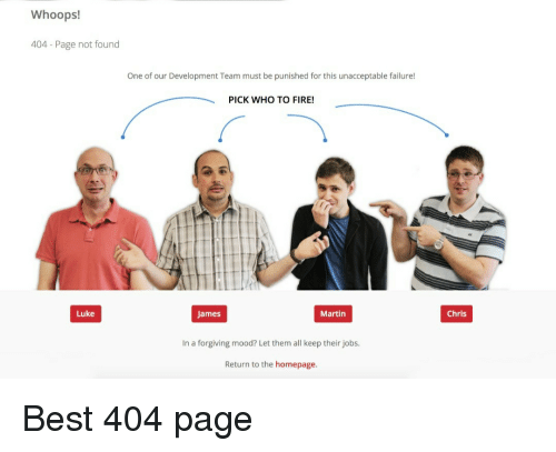 whoops: Whoops!  404 Page not found  One of our Development Team must be punished for this unacceptable failure!  PICK WHO TO FIRE!  Luke  James  Martin  Chris  In a forgiving mood? Let them all keep their jobs.  Return to the homepage. Best 404 page