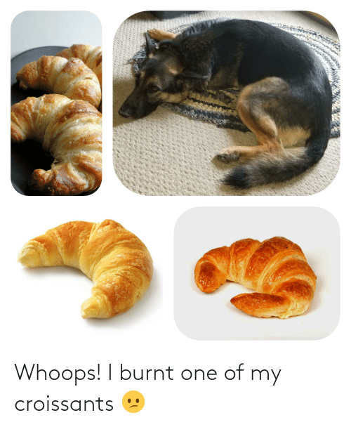 whoops: Whoops! I burnt one of my croissants 😕