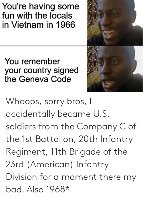 whoops: Whoops, sorry bros, I accidentally became U.S. soldiers from the Company C of the 1st Battalion, 20th Infantry Regiment, 11th Brigade of the 23rd (American) Infantry Division for a moment there my bad. Also 1968*