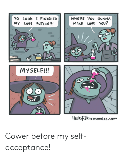 I Finished: WHO'RE You GUNNA  Yo Look I FINISHED  My LovE POTION!!!  LOVE YOU?  MAKE  MYSELF!!!  HeckifIknowcomics.com  F Cower before my self-acceptance!