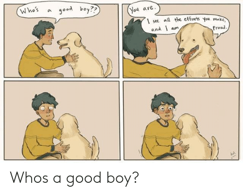 Whos A Good Boy: Who's a good boy??  You are  1 see l the eforts you ma  and l am  Proud Whos a good boy?