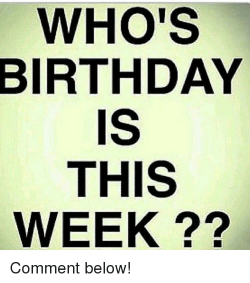 Birthday, Comment, and Below: WHO'S  BIRTHDAY  IS  THIS  WEEK ?? Comment below!