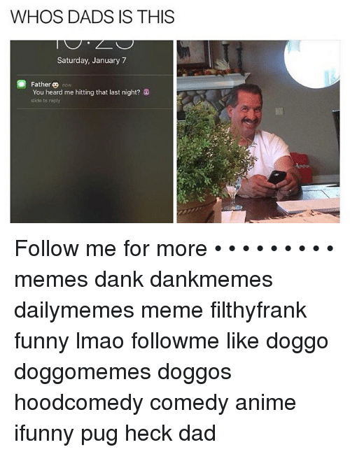 Memes, Pugs, and 🤖: WHOS DADS IS THIS  Saturday, January 7  Father  now  You heard me hitting that last night?  slide to reply Follow me for more • • • • • • • • • memes dank dankmemes dailymemes meme filthyfrank funny lmao followme like doggo doggomemes doggos hoodcomedy comedy anime ifunny pug heck dad