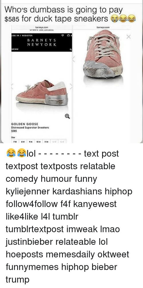 duck tape: Who's dumbass is going to pay  $585 for duck tape sneakers  OG IN REGISTER  BARNEY S  NE WY ORK  MENU  GOLDEN GOOSE  Distressed Superstar Sneakers  $585 😂😂lol - - - - - - - - text post textpost textposts relatable comedy humour funny kyliejenner kardashians hiphop follow4follow f4f kanyewest like4like l4l tumblr tumblrtextpost imweak lmao justinbieber relateable lol hoeposts memesdaily oktweet funnymemes hiphop bieber trump
