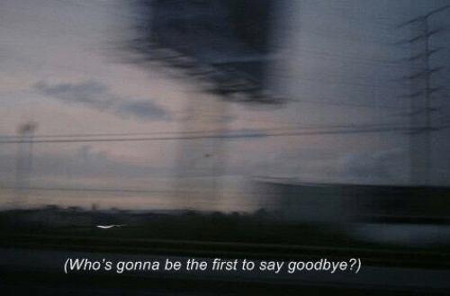 To Say Goodbye: (Who's gonna be the first to say goodbye?)