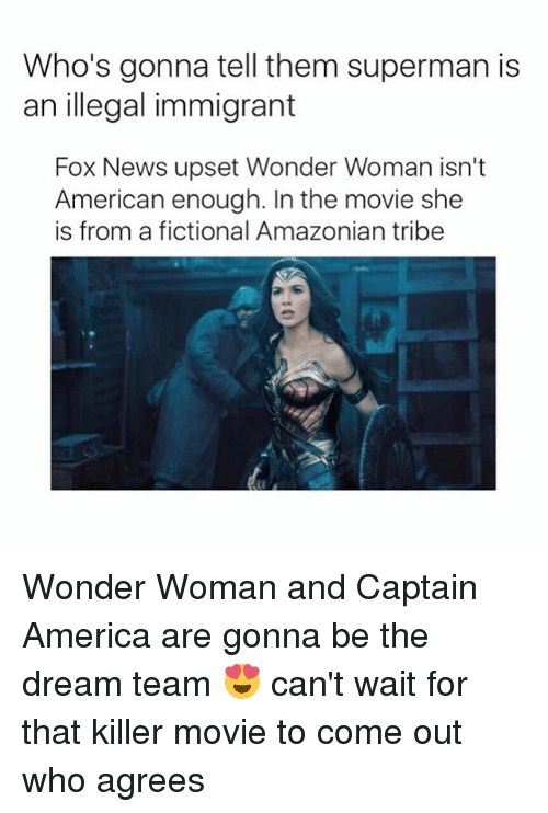 America, News, and Superman: Who's gonna tell them superman is  an illegal immigrant  Fox News upset Wonder Woman isn't  American enough. In the movie she  is from a fictional Amazonian tribe Wonder Woman and Captain America are gonna be the dream team 😍 can't wait for that killer movie to come out who agrees