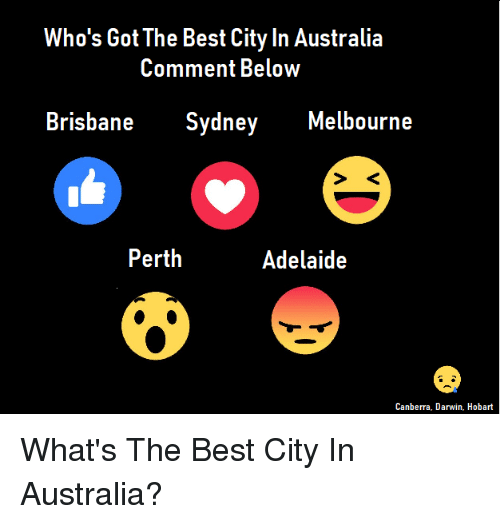 darwin: Who's Got The Best City In Australia  Comment BeloW  Brisbane Sydney Melbourne  Perth  Adelaide  Canberra, Darwin. Hobart What's The Best City In Australia?