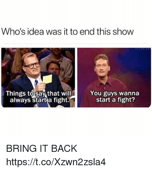Funny, Fight, and Back: Who's idea was it to end this show  Things tosay that will  always start a fight.  You guys wanna  start a fight? BRING IT BACK https://t.co/Xzwn2zsla4