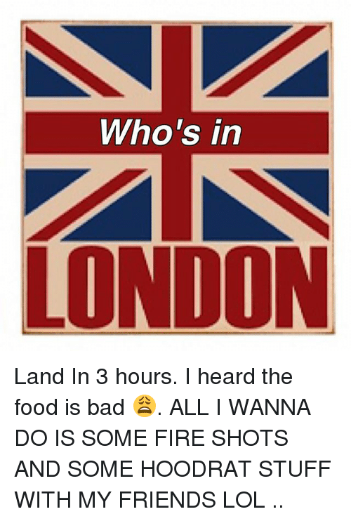 Hoodrat Stuff: Who's in  LONDON Land In 3 hours. I heard the food is bad 😩. ALL I WANNA DO IS SOME FIRE SHOTS AND SOME HOODRAT STUFF WITH MY FRIENDS LOL ..