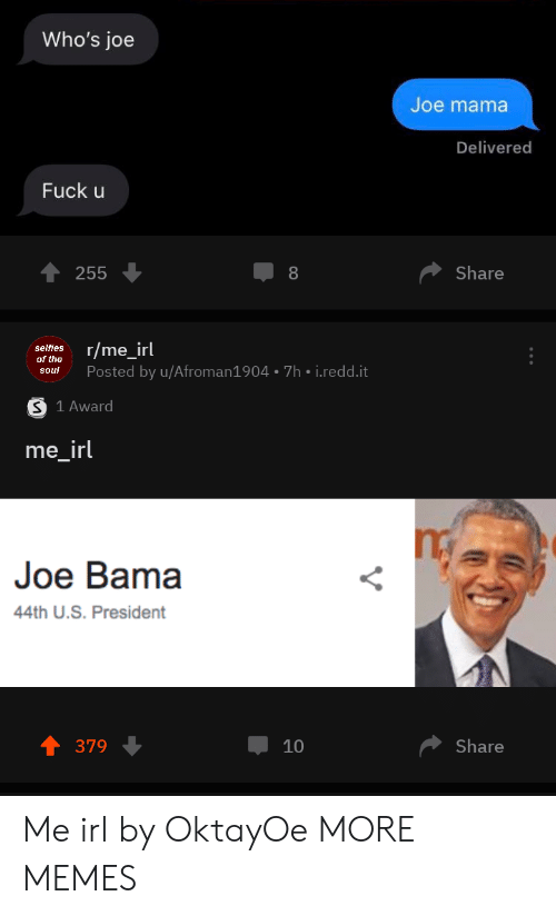 R Me Irl: Who's joe  Joe mama  Delivered  Fuck u  Share  255  8  r/me_irl  selfies  of the  Posted by u/Afroman1904 7h i.redd.it  soul  S 1 Award  me_irl  Joe Bama  44th U.S. President  Share  379  10 Me irl by OktayOe MORE MEMES