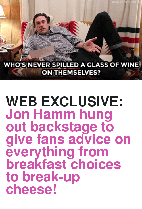 "hamm: WHO'S NEVER SPILLED A GLASS OF WINE  ON THEMSELVES? <h2><b>WEB EXCLUSIVE: </b><a href=""https://www.youtube.com/watch?v=fIDUUbWTzFs"" target=""_blank"">Jon Hamm hung out backstage to give fans advice on everything from breakfast choices to break-up cheese! </a></h2>"