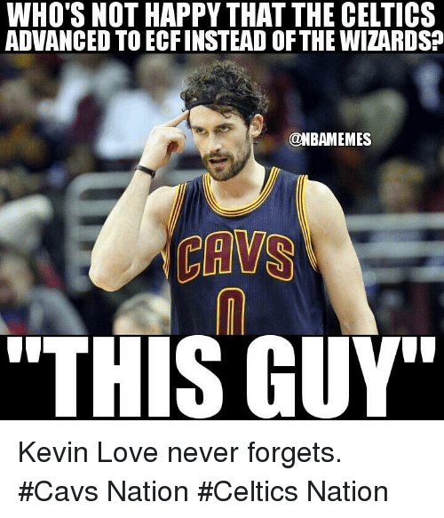 "Cavs, Kevin Love, and Love: WHO'S NOT HAPPY THAT THE CELTICS  ADVANCED TOECFINSTEAD OFTHE WIZARDSO  @NBAMEMES  LULU  THIS GUY"" Kevin Love never forgets. #Cavs Nation #Celtics Nation"