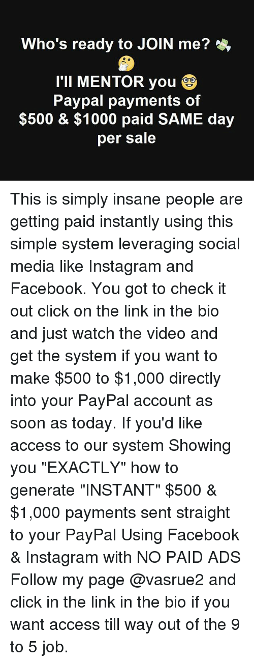 "Click, Facebook, and Instagram: Who's ready to JOIN me?  I'Il MENTOR you  Paypal payments of  $500 & $1000 paid SAME day  per sale This is simply insane people are getting paid instantly using this simple system leveraging social media like Instagram and Facebook. You got to check it out click on the link in the bio and just watch the video and get the system if you want to make $500 to $1,000 directly into your PayPal account as soon as today. If you'd like access to our system Showing you ""EXACTLY"" how to generate ""INSTANT"" $500 & $1,000 payments sent straight to your PayPal Using Facebook & Instagram with NO PAID ADS Follow my page @vasrue2 and click in the link in the bio if you want access till way out of the 9 to 5 job."