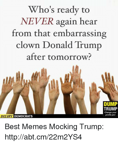 Dump Trump: Who's ready to  NEVER again hear  from that embarrassing  clown Donald Trump  after tomorrow  DUMP  TRUMP  Change your  profile pic!  OCCUPY DEMOCRATS Best Memes Mocking Trump: http://abt.cm/22m2YS4