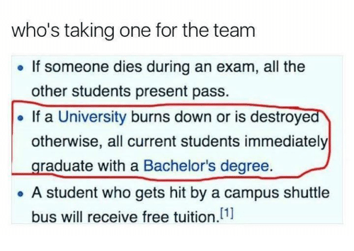 Memes, Free, and All The: who's taking one for the team  If someone dies during an exam, all the  other students present pass.  If a University burns down or is destroyed  otherwise, all current students immediately  raduate with a Bachelor's degree  A student who gets hit by a campus shuttle  [1]  bus will receive free tuition