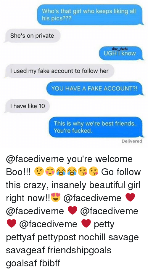 Youre Welcom: Who's that girl who keeps liking all  his pics???  She's on private  UGH I know  I used my fake account to follow her  YOU HAVE A FAKE ACCOUNT?!  I have like 10  This is why we're best friends.  You're fucked.  Delivered @facediveme you're welcome Boo!!! 😉☺️😂😂😘😘 Go follow this crazy, insanely beautiful girl right now!!😍 @facediveme ❤️ @facediveme ❤️ @facediveme ❤️ @facediveme ❤️ petty pettyaf pettypost nochill savage savageaf friendshipgoals goalsaf fbibff