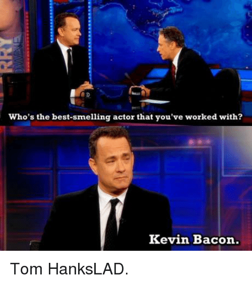 Kevin Bacon: who's the best-smelling actor that you've worked with?  Kevin Bacon. Tom HanksLAD.