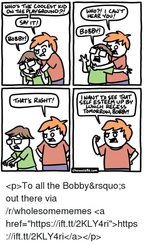 """channelate: WHo'S THE COOLEST KID  ON THE PLAYGROUND?I  HEAR Yoo!  SAY IT!  BoBBY!  BoBBY!  THATs RIGHT!  IWANT TO SEE THAT  SELF ESTEEM UP BY  RECESS  ToMoRRow, 8os8!  channelate.com <p>To all the Bobby&rsquo;s out there via /r/wholesomememes <a href=""""https://ift.tt/2KLY4ri"""">https://ift.tt/2KLY4ri</a></p>"""