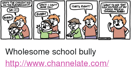 "School, Say It, and Http: WHO'S THE COOLEST KID  ON THE PLAYGROUND  I NANT TO SEE THAT  SELF ESTEEM UP BY  LUNCH RECES  ToMORRoW, 8o8B!  HEAR You  THAT's RIGHT!  SAY IT!  BoBBY!  BoBBY!  channelate.com <p>Wholesome school bully</p>  <a href=""http://www.channelate.com/"">http://www.channelate.com/</a>"