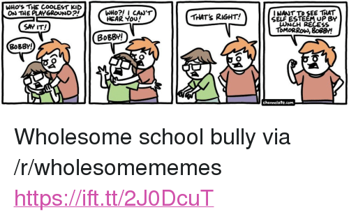 """School, Say It, and Tomorrow: WHO'S THE COOLEST KID  ON THE PLAYGROUND  I NANT TO SEE THAT  SELF ESTEEM UP BY  LUNCH RECES  ToMORRoW, 8o8B!  HEAR You  THAT's RIGHT!  SAY IT!  BoBBY!  BoBBY!  channelate.com <p>Wholesome school bully via /r/wholesomememes <a href=""""https://ift.tt/2J0DcuT"""">https://ift.tt/2J0DcuT</a></p>"""