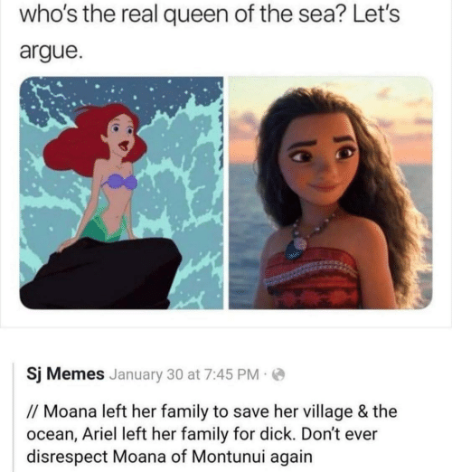 moana: who's the real queen of the sea? Let's  argue.  Sj Memes January 30 at 7:45 PM  // Moana left her family to save her village & the  ocean, Ariel left her family for dick. Don't ever  disrespect Moana of Montunui again