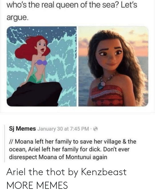 moana: who's the real queen of the sea? Let's  argue  Sj Memes January 30 at 7:45 PM  // Moana left her family to save her village & the  ocean, Ariel left her family for dick. Don't ever  disrespect Moana of Montunui again Ariel the thot by Kenzbeast MORE MEMES