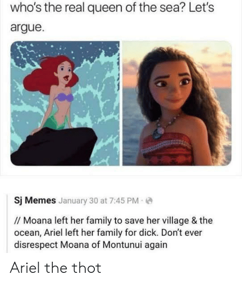 moana: who's the real queen of the sea? Let's  argue  Sj Memes January 30 at 7:45 PM  // Moana left her family to save her village & the  ocean, Ariel left her family for dick. Don't ever  disrespect Moana of Montunui again Ariel the thot