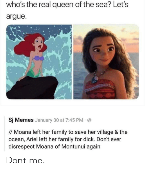 moana: who's the real queen of the sea? Let's  argue.  Sj Memes January 30 at 7:45 PM  //Moana left her family to save her village & the  ocean, Ariel left her family for dick. Don't ever  disrespect Moana of Montunui again Dont me.