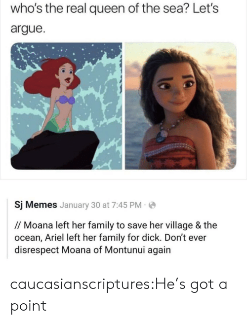 moana: who's the real queen of the sea? Let's  argue  Sj Memes January 30 at 7:45 PM  // Moana left her family to save her village & the  ocean, Ariel left her family for dick. Don't ever  disrespect Moana of Montunui again caucasianscriptures:He's got a point