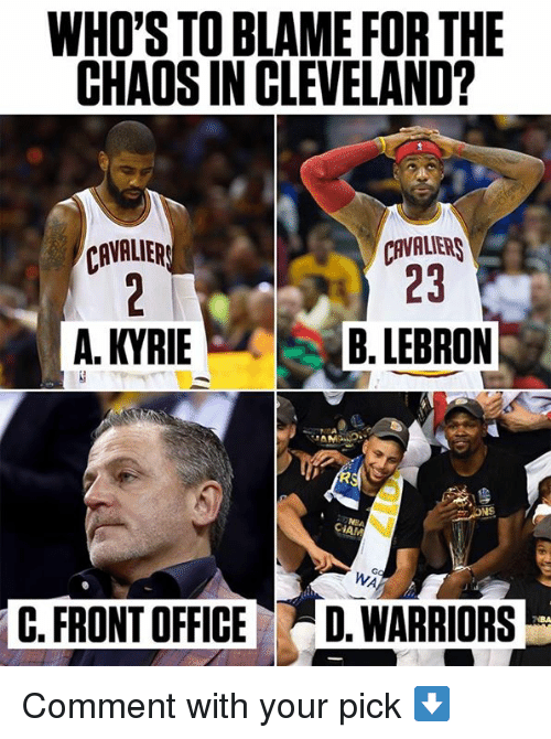 Cleveland Cavaliers: WHO'S TO BLAME FOR THE  CHAOS IN CLEVELAND?  CAVALIERS  23  CAVALIER  A. KYRIEB.LEBRON  CIAM  Go  WA  C. FRONT OFFICED. WARRIORS Comment with your pick ⬇️