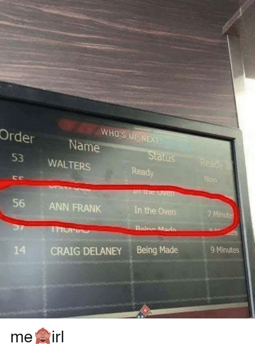ann frank: WHO'S UP NEXT  UP NEXT  Order  Name  53 WALTERS  Ready  In the Oven  7 Minute  56 ANN FRANK  9 Minutes  14 CRAIG DELANEY Being Made