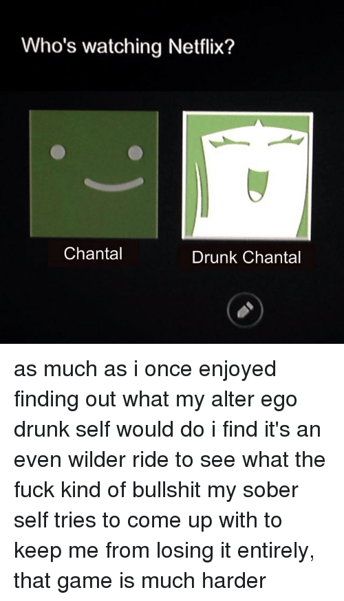 alter egos: Who's watching Netflix?  Chantal  Drunk Chantal as much as i once enjoyed finding out what my alter ego drunk self would do i find it's an even wilder ride to see what the fuck kind of bullshit my sober self tries to come up with to keep me from losing it entirely, that game is much harder