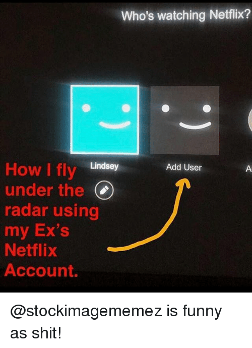 Ex's, Funny, and Meme: Who's watching Netflix?  How I fly Lindsey  under the(  radar using  my Ex's  Netflix  Account.  Add User @stockimagememez is funny as shit!
