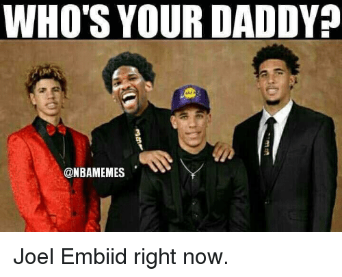 Embiid: WHO'S YOUR DADDY  3  @NBAMEMES Joel Embiid right now.