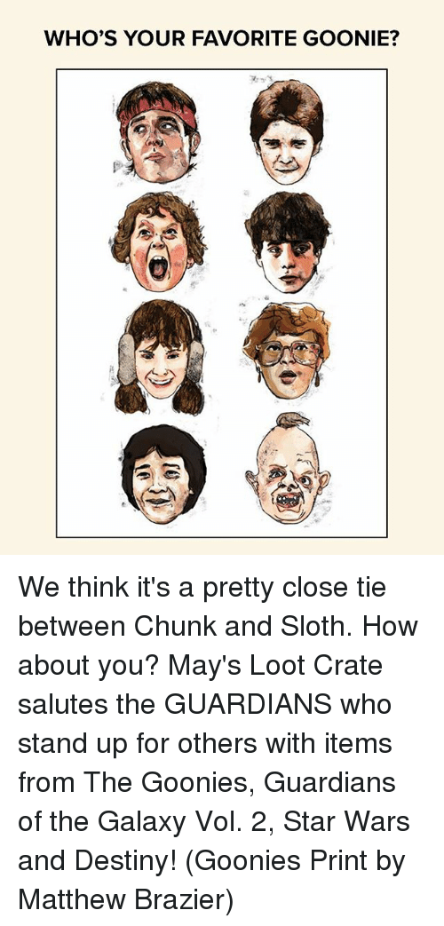 goonies: WHO'S YOUR FAVORITE GOONIE? We think it's a pretty close tie between Chunk and Sloth. How about you? May's Loot Crate salutes the GUARDIANS who stand up for others with items from The Goonies, Guardians of the Galaxy Vol. 2, Star Wars and Destiny! (Goonies Print by Matthew Brazier)