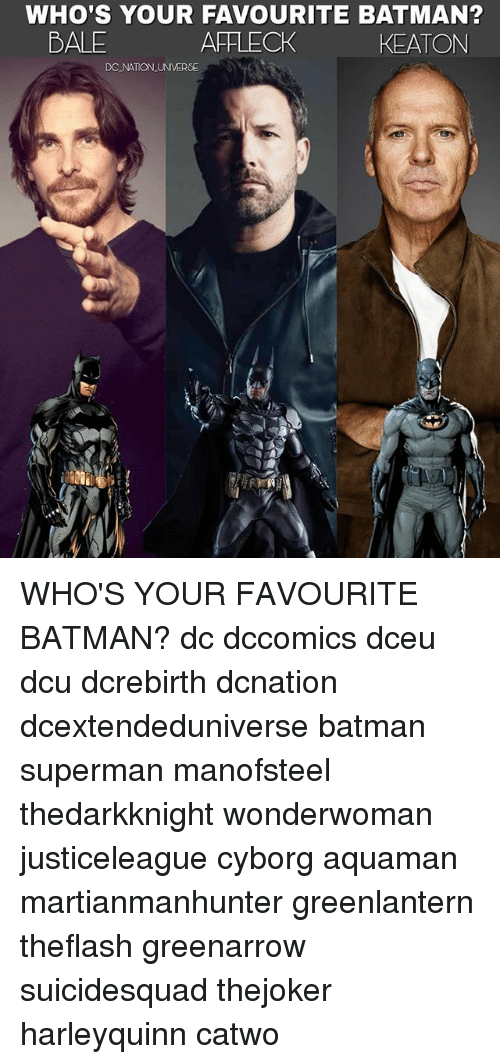 Batman, Memes, and Superman: WHO'S YOUR FAVOURITE BATMAN?  AFFLECK  BALE  KEATON  DC NATON UNIVERSE WHO'S YOUR FAVOURITE BATMAN? dc dccomics dceu dcu dcrebirth dcnation dcextendeduniverse batman superman manofsteel thedarkknight wonderwoman justiceleague cyborg aquaman martianmanhunter greenlantern theflash greenarrow suicidesquad thejoker harleyquinn catwo