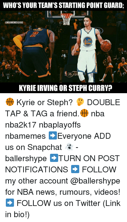 Nba, Add, and Links: WHO'S YOUR TEAM'S STARTING POINT GUARD:  CONBAMEMESQUAD  CO  ARRIO  The u  KYRIEIRVING OR STEPH CURRY 🏀 Kyrie or Steph? 🤔 DOUBLE TAP & TAG a friend.🏀 nba nba2k17 nbaplayoffs nbamemes ➡Everyone ADD us on Snapchat 👻 - ballershype ➡TURN ON POST NOTIFICATIONS ➡ FOLLOW my other account @ballershype for NBA news, rumours, videos! ➡ FOLLOW us on Twitter (Link in bio!)