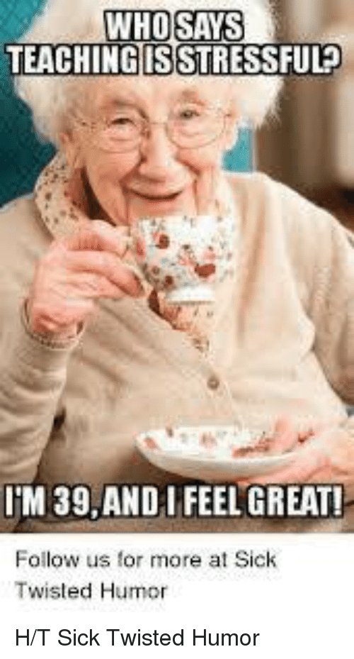 Sick Twisted Humor: WHOSAYS  TEACHINGISSTRESSFUL?  IM 39,ANDI FEEL GREAT!  Follow us for more a Sichk  Twisted Humor H/T Sick Twisted Humor