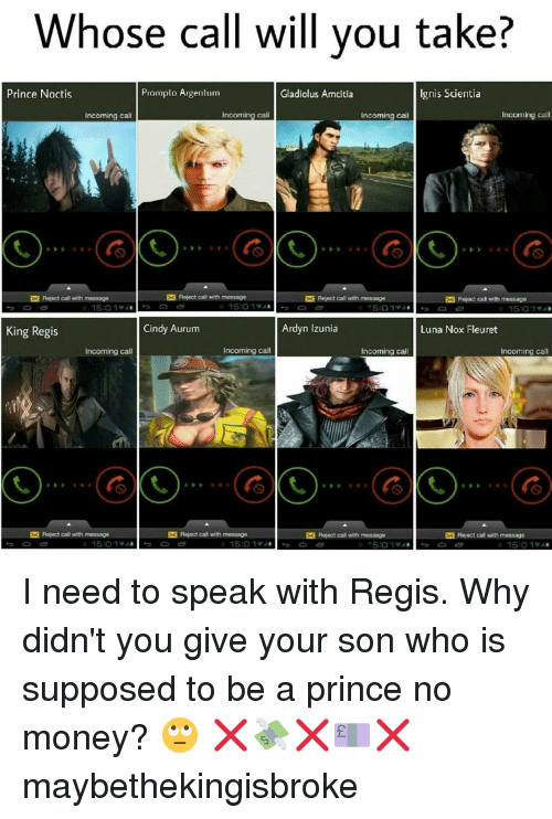 Memes, Prince, and 🤖: Whose call will you take?  Prompto Argentum  Ignis Scientia  Prince Noctis  Gladiolus Amcitia  Incoming call  Incoming call  Incoming call  Incoming call  EK Reject call with message  Reject call with message  EK Reject call with message  Reject cal with message  Ardyn Izunia  Cindy Aurum  Luna Nox Fleuret  King Regis  Incoming call  Incoming call  Incoming call  Incoming call  EK Reject call with message  EK Reject call with message  EK Reject call with message  EK Reject call with message  15 O 194 I need to speak with Regis. Why didn't you give your son who is supposed to be a prince no money? 🙄 ❌💸❌💷❌ maybethekingisbroke