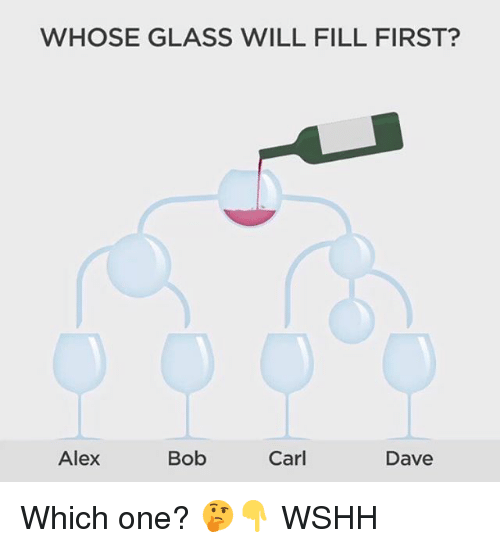 Memes, Wshh, and 🤖: WHOSE GLASS WILL FILL FIRST?  Alex  Bob  Carl  Dave Which one? 🤔👇 WSHH