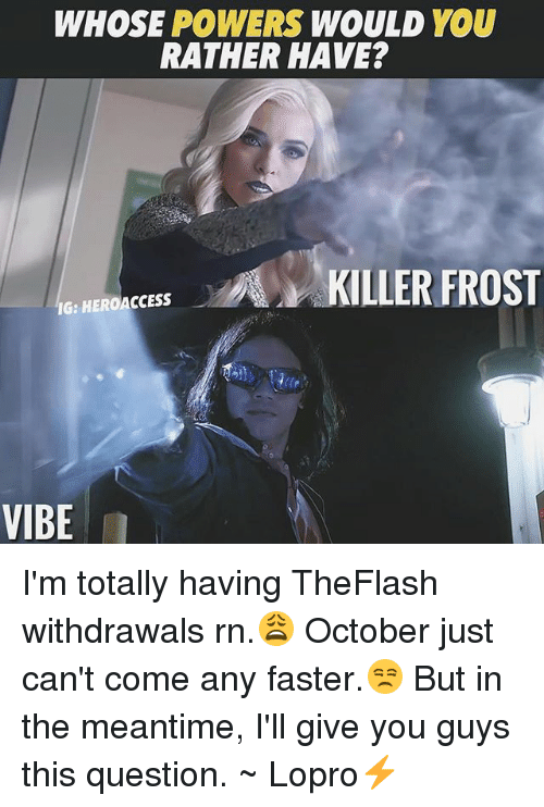 Withdrawals: WHOSE POWERS WOULD YOU  RATHER HAVE?  Es KILLER FROST  IG:  IG: HEROACCESS  VIBE I'm totally having TheFlash withdrawals rn.😩 October just can't come any faster.😒 But in the meantime, I'll give you guys this question. ~ Lopro⚡️