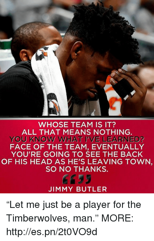 """Head, Jimmy Butler, and Memes: WHOSE TEAM IS IT?  ALL THAT MEANS NOTHING.  YOU KNOW WHAT I'VE LEARNED?  FACE OF THE TEAM, EVENTUALLY  YOU'RE GOING TO SEE THE BACK  OF HIS HEAD AS HE'S LEAVING TOWN  SO NO THANKS  Gf35  JIMMY BUTLER """"Let me just be a player for the Timberwolves, man.""""  MORE: http://es.pn/2t0VO9d"""