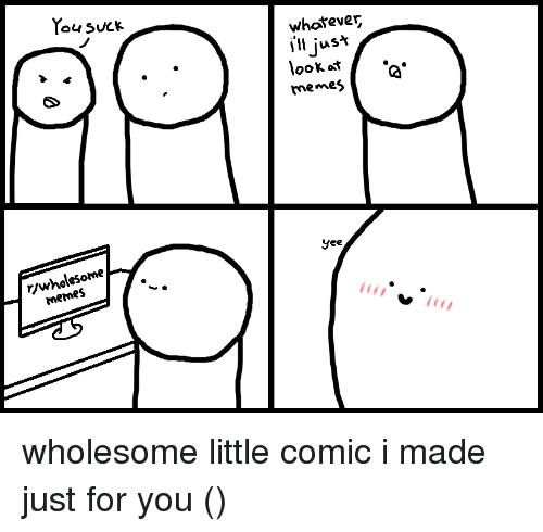 Memes, Yee, and Wholesome: whotever  j'll jus*  ooK ot .  memes  (2  yee  rywholesome  mermes wholesome little comic i made just for you (っ◔◡◔)っ
